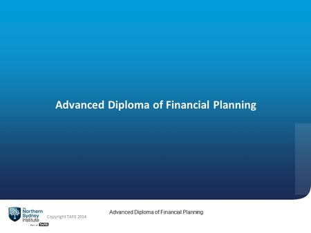 Advanced Diploma of Financial Planning Copyright TAFE 2014 Advanced Diploma of Financial Planning.