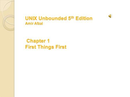 UNIX Unbounded 5 th Edition Amir Afzal Chapter 1 First Things First.