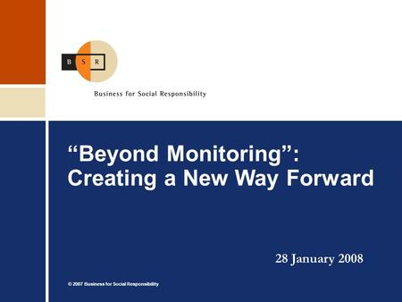 "© 2007 Business for Social Responsibility ""Beyond Monitoring"": Creating a New Way Forward 28 January 2008."