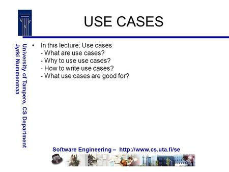 Software Engineering –  University of Tampere, CS DepartmentJyrki Nummenmaa USE CASES In this lecture: Use cases - What are use.