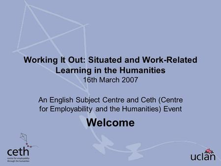 Working It Out: Situated and Work-Related Learning in the Humanities 16th March 2007 An English Subject Centre and Ceth (Centre for Employability and the.