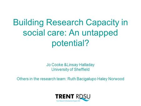 Building Research Capacity in social care: An untapped potential? Jo Cooke &Linsay Halladay University of Sheffield Others in the research team: Ruth Bacigalupo.