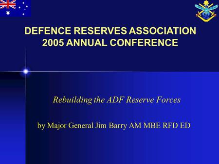Rebuilding the ADF Reserve Forces by Major General Jim Barry AM MBE RFD ED DEFENCE RESERVES ASSOCIATION 2005 ANNUAL CONFERENCE.