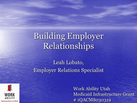 Building Employer Relationships Leah Lobato, Employer Relations Specialist Work Ability Utah Medicaid Infrastructure Grant # 1QACMS030319.