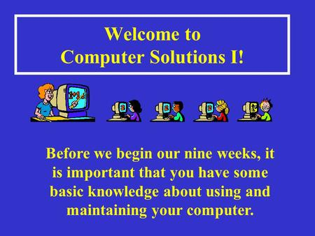 Welcome to Computer Solutions I! Before we begin our nine weeks, it is important that you have some basic knowledge about using and maintaining your computer.