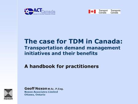 The case for TDM in Canada: Transportation demand management initiatives and their benefits A handbook for practitioners Geoff Noxon M.Sc. P.Eng. Noxon.