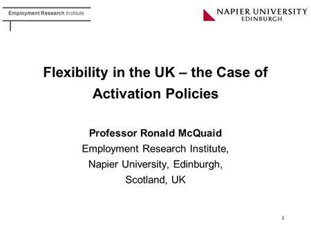 Employment Research Institute 1 Flexibility in the UK – the Case of Activation Policies Professor Ronald McQuaid Employment Research Institute, Napier.