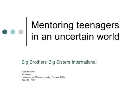 Mentoring teenagers in an uncertain world Big Brothers Big Sisters International Jean Rhodes Professor University of Massachusetts, Boston, USA April 16,