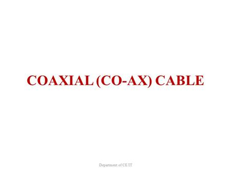 COAXIAL (CO-AX) CABLE Department of CE/IT. Introduction Types – Baseband – Broadband Uses Advantages Disadvantages Application Department of CE/IT.
