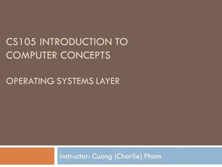 CS105 INTRODUCTION TO COMPUTER CONCEPTS OPERATING SYSTEMS LAYER Instructor: Cuong (Charlie) Pham.