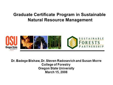 Graduate Certificate Program in Sustainable Natural Resource Management Dr. Badege Bishaw, Dr. Steven Radosevich and Susan Morre College of Forestry Oregon.