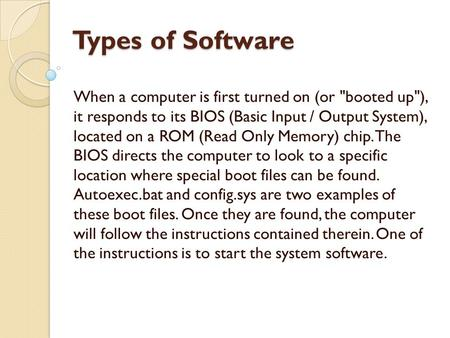 Types of Software When a computer is first turned on (or booted up), it responds to its BIOS (Basic Input / Output System), located on a ROM (Read Only.
