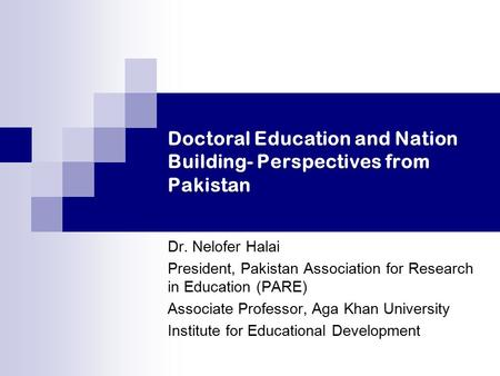Doctoral Education and Nation Building- Perspectives from Pakistan Dr. Nelofer Halai President, Pakistan Association for Research in Education (PARE) Associate.