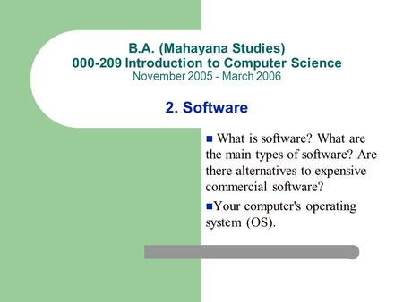 B.A. (Mahayana Studies) 000-209 Introduction to Computer Science November 2005 - March 2006 2. Software What is software? What are the main types of software?