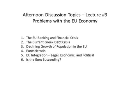 Afternoon Discussion Topics – Lecture #3 Problems with the EU Economy 1. The EU Banking and Financial Crisis 2. The Current Greek Debt Crisis 3. Declining.