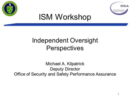 ISM Workshop 1 Independent Oversight Perspectives Michael A. Kilpatrick Deputy Director Office of Security and Safety Performance Assurance.