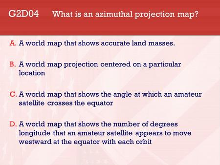 G2D04 What is an azimuthal projection map? A.A world map that shows accurate land masses. B.A world map projection centered on a particular location C.A.