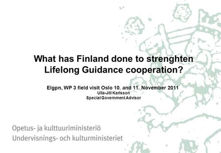 What has Finland done to strenghten Lifelong Guidance cooperation? Elgpn, WP 3 field visit Oslo 10. and 11. November 2011 Ulla-Jill Karlsson Special Government.