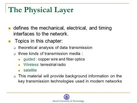 Sharif University of Technology The Physical Layer defines the mechanical, electrical, and timing interfaces to the network. Topics in this chapter: 