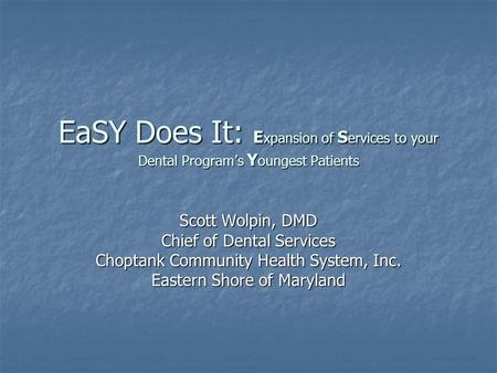 EaSY Does It: E xpansion of S ervices to your Dental Program's Y oungest Patients Scott Wolpin, DMD Chief of Dental Services Choptank Community Health.