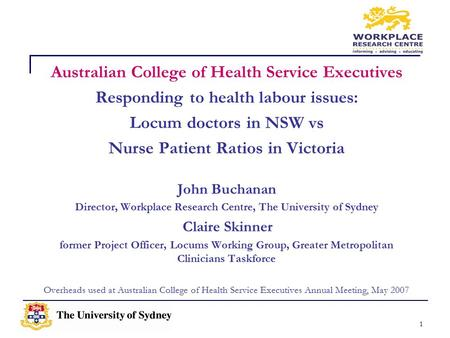 1 Australian College of Health Service Executives Responding to health labour issues: Locum doctors in NSW vs Nurse Patient Ratios in Victoria John Buchanan.