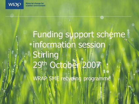 Funding support scheme information session Stirling 29 th October 2007 WRAP SME recycling programme.