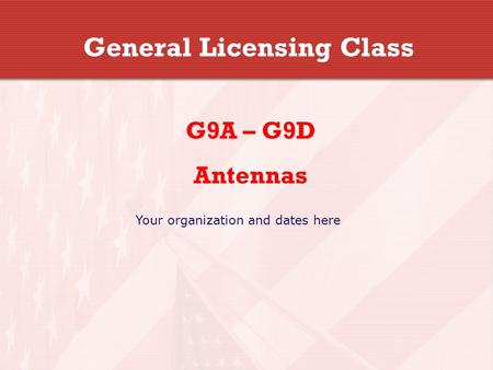 General Licensing Class G9A – G9D Antennas Your organization and dates here.