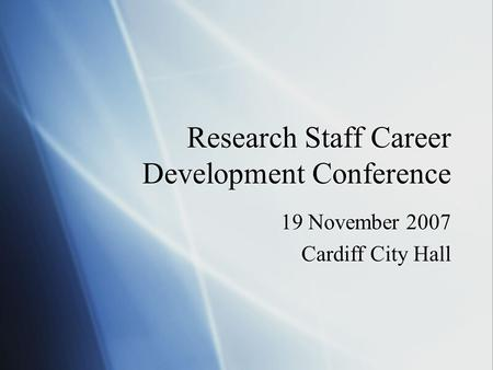 Research Staff Career Development Conference 19 November 2007 Cardiff City Hall 19 November 2007 Cardiff City Hall.