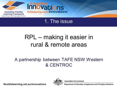Flexiblelearning.net.au/innovations RPL – making it easier in rural & remote areas A partnership between TAFE NSW Western & CENTROC 1. The issue.