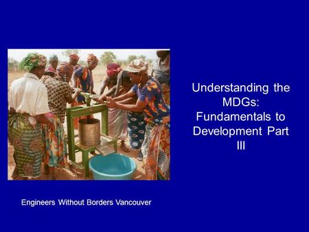 Understanding the MDGs: Fundamentals to Development Part III Engineers Without Borders Vancouver.