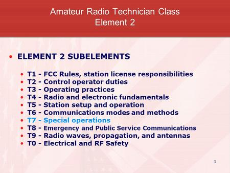 1 Amateur Radio Technician Class Element 2 ELEMENT 2 SUBELEMENTS T1 - FCC Rules, station license responsibilities T2 - Control operator duties T3 - Operating.