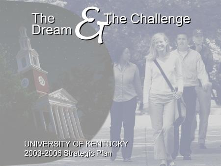 The Dream & & The Challenge UNIVERSITY OF KENTUCKY 2003-2006 Strategic Plan UNIVERSITY OF KENTUCKY 2003-2006 Strategic Plan.