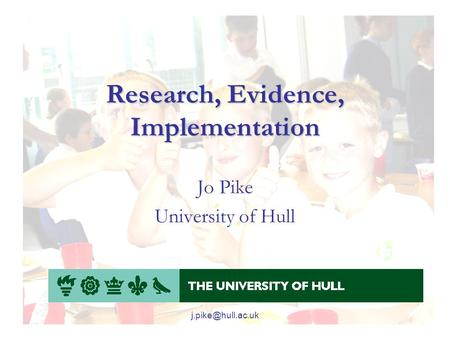 Research, Evidence, Implementation Jo Pike University of Hull.
