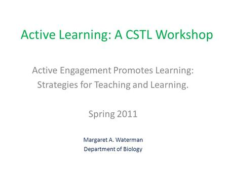 Active Learning: A CSTL Workshop Active Engagement Promotes Learning: Strategies for Teaching and Learning. Spring 2011 Margaret A. Waterman Department.