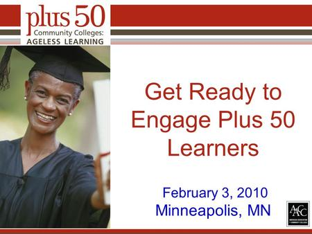 Get Ready to Engage Plus 50 Learners February 3, 2010 Minneapolis, MN.