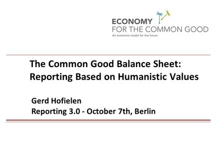 The Common Good Balance Sheet: Reporting Based on Humanistic Values Gerd Hofielen Reporting 3.0 - October 7th, Berlin 1.