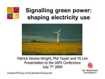 Signalling green power: shaping electricity use Patrick Devine-Wright, Phil Taylor and YS Lim Presentation to the IAPS Conference July 7 th 2004 Institute.
