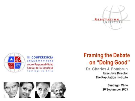 "Framing the Debate on ""Doing Good"" Dr. Charles J. Fombrun Executive Director The Reputation Institute Santiago, Chile 26 September 2005."