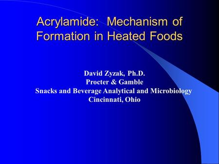 Acrylamide: Mechanism of Formation in Heated Foods David Zyzak, Ph.D. Procter & Gamble Snacks and Beverage Analytical and Microbiology Cincinnati, Ohio.