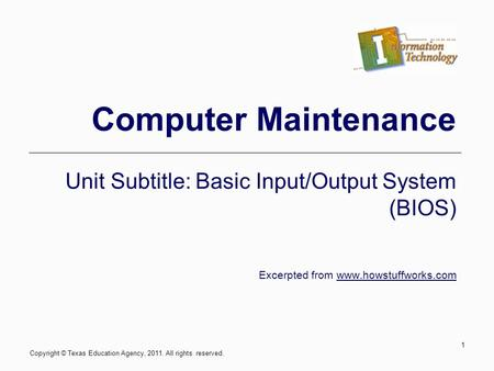 Computer Maintenance Unit Subtitle: Basic Input/Output System (BIOS) Excerpted from www.howstuffworks.com 1 Copyright © Texas Education Agency, 2011. All.