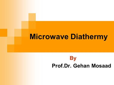 Microwave Diathermy By Prof.Dr. Gehan Mosaad. At the end of the lecture the student should be able to Understand physics and properties of MWD Know different.