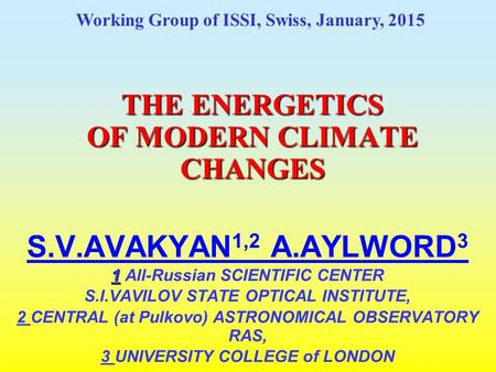 THE ENERGETICS <strong>OF</strong> MODERN CLIMATE CHANGES S.V.AVAKYAN 1,2 A.AYLWORD 3 1 1 All-Russian SCIENTIFIC CENTER S.I.VAVILOV STATE OPTICAL INSTITUTE, 2 CENTRAL (at.