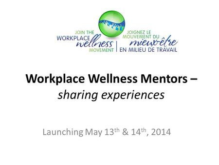 Workplace Wellness Mentors – sharing experiences Launching May 13 th & 14 th, 2014.