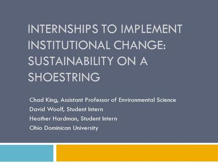 INTERNSHIPS TO IMPLEMENT INSTITUTIONAL CHANGE: SUSTAINABILITY ON A SHOESTRING Chad King, Assistant Professor of Environmental Science David Woolf, Student.