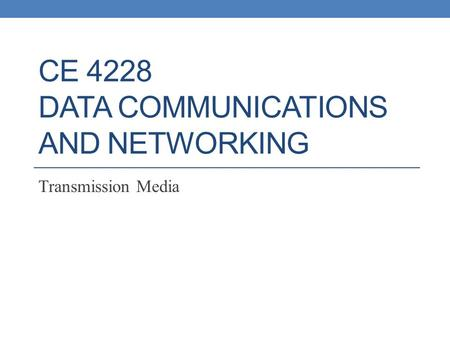 CE 4228 DATA COMMUNICATIONS AND NETWORKING Transmission Media.