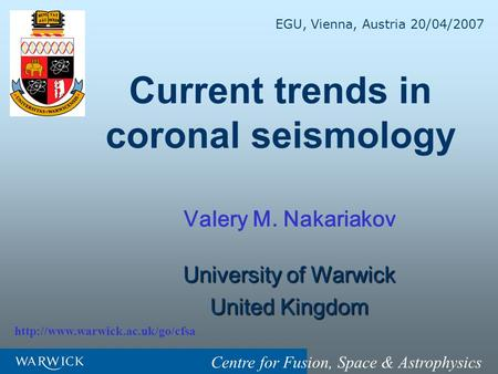 Centre for Fusion, Space & Astrophysics Current trends in coronal seismology Valery M. Nakariakov University of Warwick United Kingdom