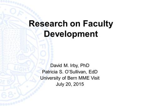 Research on Faculty Development David M. Irby, PhD Patricia S. O'Sullivan, EdD University of Bern MME Visit July 20, 2015.