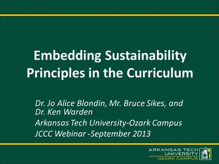 Embedding Sustainability Principles in the Curriculum Dr. Jo Alice Blondin, Mr. Bruce Sikes, and Dr. Ken Warden Arkansas Tech University-Ozark Campus JCCC.