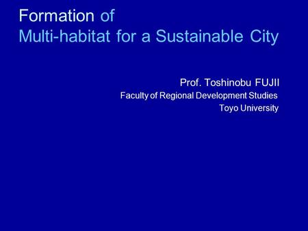 Formation of Multi-habitat for a Sustainable City 1.Introduction-Participatory Process-oriented Planning Prof. Toshinobu FUJII Faculty of Regional Development.