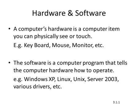 Hardware & Software A computer's hardware is a computer item you can physically see or touch. E.g. Key Board, Mouse, Monitor, etc. The software is a computer.